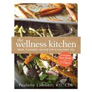 The Wellness Kitchen: Fresh, Flavorful Recipes for a Healthier You by Lambert, Paulette, 9781440574412