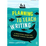 Planning to Teach Writing: A practical guide for primary school teachers by Caulfield; Emma, 9781138844414