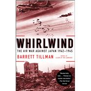 Whirlwind : The Air War Against Japan, 1942-1945 by Tillman, Barrett, 9781416584414