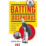 Batting on the Bosphorus A Liquor-Fueled Cricket Tour Through Eastern Europe by Bell, Angus, 9781553654414