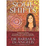 Soul Shifts: Transformative Wisdom for Creating a Life of Authentic Awakening, Emotional Freedom and Practical Spirituality by De Angelis, Barbara, Dr., 9781401944421