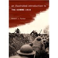 An Illustrated Introduction to the Somme 1916 by Parker, Robert J., 9781445644424