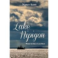 Lake Nipigon: Where the Great Lakes Begin by Scott, Nancy, 9781459724426