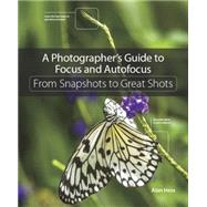 A Photographer's Guide to Focus and Autofocus From Snapshots to Great Shots by Hess, Alan, 9780134304427