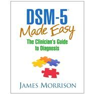DSM-5® Made Easy The Clinician's Guide to Diagnosis by Morrison, James, 9781462514427