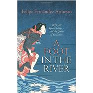 A Foot in the River Why Our Lives Change - and the Limits of Evolution by Fernandez-Armesto, Felipe, 9780198744429