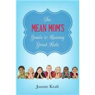 The Mean Mom's Guide to Raising Great Kids by Kraft, Joanne, 9780891124429