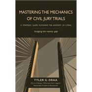 Mastering the Mechanics of Civil Jury Trials: A Strategic Guide Outlining the Anatomy of a Trial by Draa, Tyler G.; Cheng, Doris; Harrington, Maureen; Bondonno, Franklin E., 9781939454430
