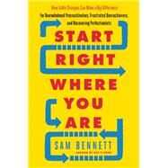 Start Right Where You Are How Little Changes Can Make a Big Difference for Overwhelmed Procrastinators, Frustrated Overachievers, and Recovering Perfectionists by Bennett, Sam, 9781608684434