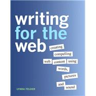 Writing for the Web Creating Compelling Web Content Using Words, Pictures, and Sound by Felder, Lynda, 9780321794437