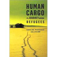 Human Cargo : A Journey among Refugees by Caroline Moorehead, 9780805074437
