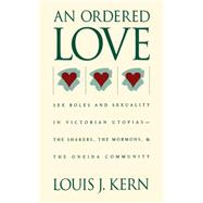 Ordered Love : Sex Roles and Sexuality in Victorian Utopias--The Shakers, the Mormons, and the Oneida Community by Kern, Louis J., 9780807814437