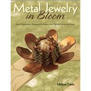 Metal Jewelry in Bloom : Learn Metalworking Techniques by Creating Lilies, Daffodils, Dahlias, and More by Cable, Melissa, 9780871164438