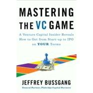 Mastering the VC Game : A Venture Capital Insider Reveals How to Get from Start-up to IPO on Your Terms by Bussgang, Jeffrey, 9781591844440