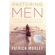 Pastoring Men What Works, What Doesn't, and Why Men's Discipleship Matters Now More Than Ever by Morley, Patrick, 9780802414441