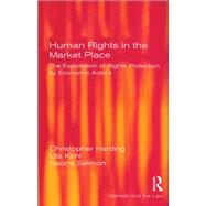 Human Rights in the Market Place: The Exploitation of Rights Protection by Economic Actors by Harding,Christopher, 9781138264441
