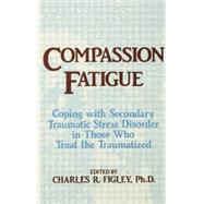 Compassion Fatigue: Coping With Secondary Traumatic Stress Disorder In Those Who Treat The Traumatized by Figley,Charles R., 9781138884441