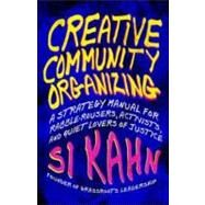 Creative Community Organizing : A Guide for Rabble-Rousers, Activists, and Quiet Lovers of Justice by Kahn, Si, 9781605094441