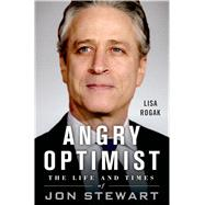 Angry Optimist The Life and Times of Jon Stewart by Rogak, Lisa, 9781250014443
