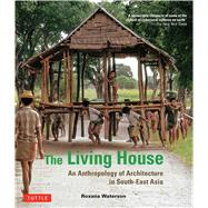 The Living House: An Anthropology of Architecture in South-east Asia by Waterson, Roxana, 9780804844444