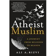 The Atheist Muslim A Journey from Religion to Reason by Rizvi, Ali A., 9781250094445