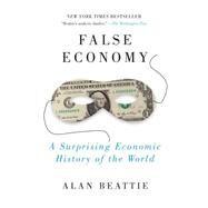 False Economy : A Suprising Economic History of the World by Beattie, Alan, 9781594484445