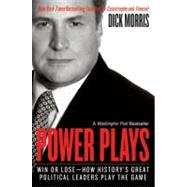 Power Plays : Win or Lose--How History's Great Political Leaders Play the Game by Morris, Dick, 9780060004446