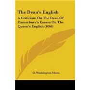 Dean's English : A Criticism on the Dean of Canterbury's Essays on the Queen's English (1866) by Moon, G. Washington, 9780548584446