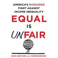 Equal Is Unfair America's Misguided Fight Against Income Inequality by Watkins, Don; Brook, Yaron, 9781250084446