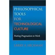 Philosophical Tools for Technological Culture : Putting Pragmatism to Work by Hickman, Larry A., 9780253214447