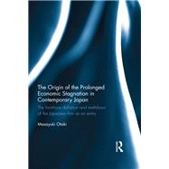 The Origin of the Prolonged Economic Stagnation in Contemporary Japan: The factitious deflation and meltdown of the Japanese firm as an entity by Otaki; Masayuki, 9780415734448