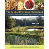Resilient Homestead : Innovative Permaculture Systems for the Home and Farm--Based on Research and Development in Earthworks, Perennial Crops, Cold-Climate Rice Production, and Nutrient-Dense Food/Medicine from the Whole Systems Research Farm by Falk, Ben, 9781603584449