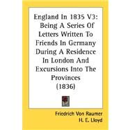 England in 1835 V3 : Being A Series of Letters Written to Friends in Germany During A Residence in London and Excursions into the Provinces (1836) by Von Raumer, Friedrich; Lloyd, H. E., 9780548754450