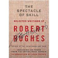 The Spectacle of Skill by HUGHES, ROBERT; GOPNIK, ADAM, 9781400044450
