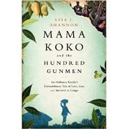 Mama Koko and the Hundred Gunmen: An Ordinary Family's Extraordinary Tale of Love, Loss, and Survival in Congo by Shannon, Lisa J., 9781610394451