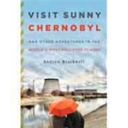 Visit Sunny Chernobyl And Other Adventures in the World's Most Polluted Places by Blackwell, Andrew, 9781605294452