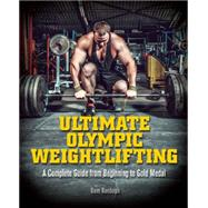 Ultimate Olympic Weightlifting A Complete Guide to Barbell Lifts—from Beginner to Gold Medal by Randolph, Dave, 9781612434452