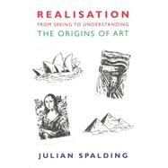 Realisation-from Seeing to Understanding: The Origins of Art by Spalding, Julian, 9781908524454