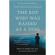 The Boy Who Was Raised As a Dog by Perry, Bruce MD., Ph.D.; Szalavitz, Maia, 9780465094455