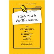 I Only Read It for the Cartoons: The New Yorker's Most Brilliantly Twisted Artists by Gehr, Richard, 9780544114456