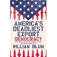 America's Deadliest Export Democracy - The Truth About US Foreign Policy and Everything Else by Blum, William, 9781780324456