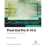 Final Cut Pro X 10.3 - Apple Pro Training Series Professional Post-Production by , 9780134784458
