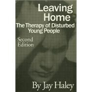 Leaving Home: The Therapy Of Disturbed Young People by Haley,Jay, 9781138884458