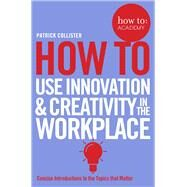 How to Use Innovation & Creativity in the Workplace by Collister, Patrick, 9781509814459