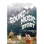 The Sound of Music Story How A Beguiling Young Novice, A Handsome Austrian Captain, and Ten Singing Von Trapp Children Inspired the Most Beloved Film of All Time by Santopietro, Tom, 9781250064462