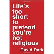 Life's Too Short to Pretend You're Not Religious by Dark, David, 9780830844463
