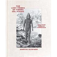 The Lost Tribes of Tierra Del Fuego by Gusinde, Martin; Barthe, Christine; Barral, Xavier; Behnke, Marisol Palma; Chapman, Anne, 9780500544464