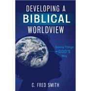 Developing a Biblical Worldview Seeing Things God?s Way by Smith, C. Fred, 9781433674464