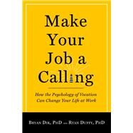 Make Your Job a Calling: How the Psychology of Vocation Can Change Your Life at Work by Dik, Bryan, Ph.D.; Duffy, Ryan, Ph.D., 9781599474465
