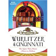 Wurlitzer of Cincinnati: The Name That Means Music to Millions by Palkovic, Mark, 9781626194465